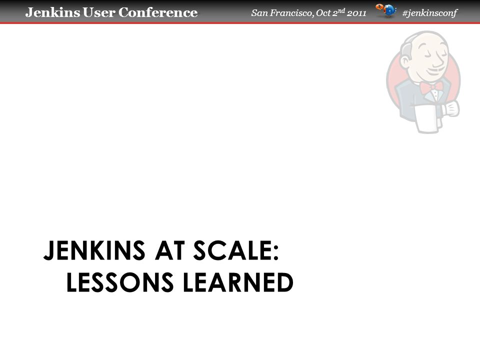 Jenkins User Conference Jenkins User Conference San Francisco, Oct 2 nd 2011 #jenkinsconf JENKINS AT SCALE: LESSONS LEARNED