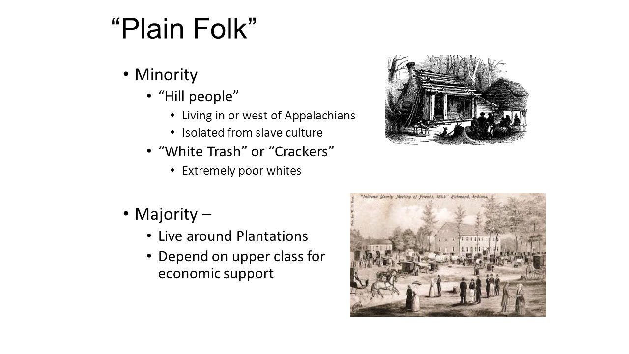 """Plain Folk"" Minority ""Hill people"" Living in or west of Appalachians Isolated from slave culture ""White Trash"" or ""Crackers"" Extremely poor whites Ma"