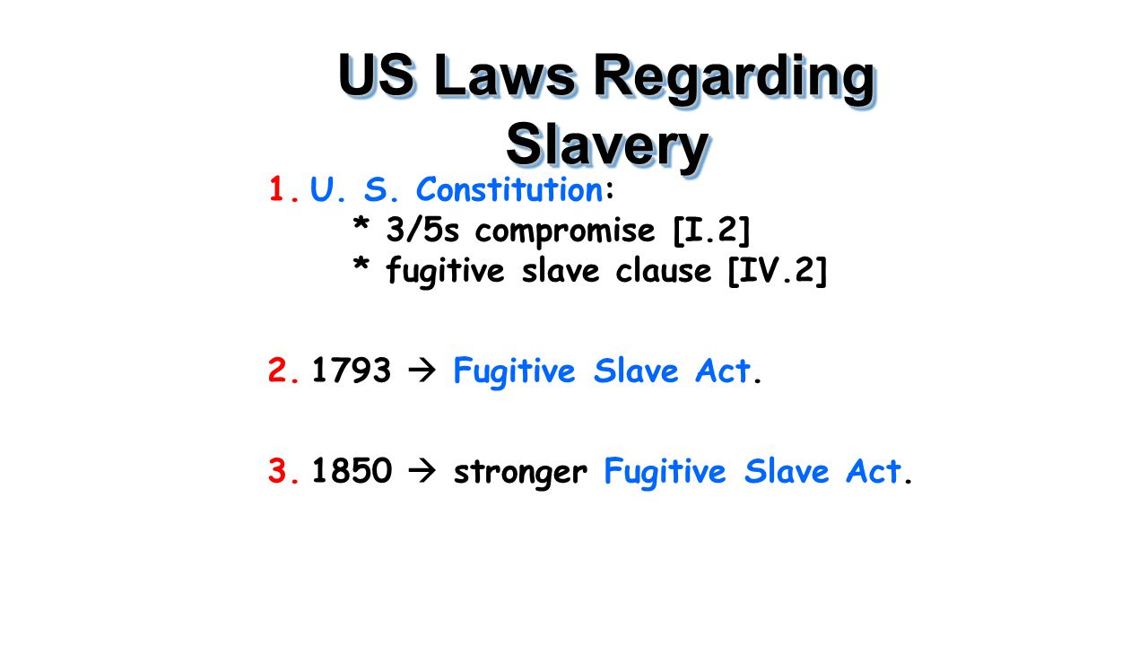 US Laws Regarding Slavery 1.U. S. Constitution: * 3/5s compromise [I.2] * fugitive slave clause [IV.2] 2.1793  Fugitive Slave Act. 3.1850  stronger