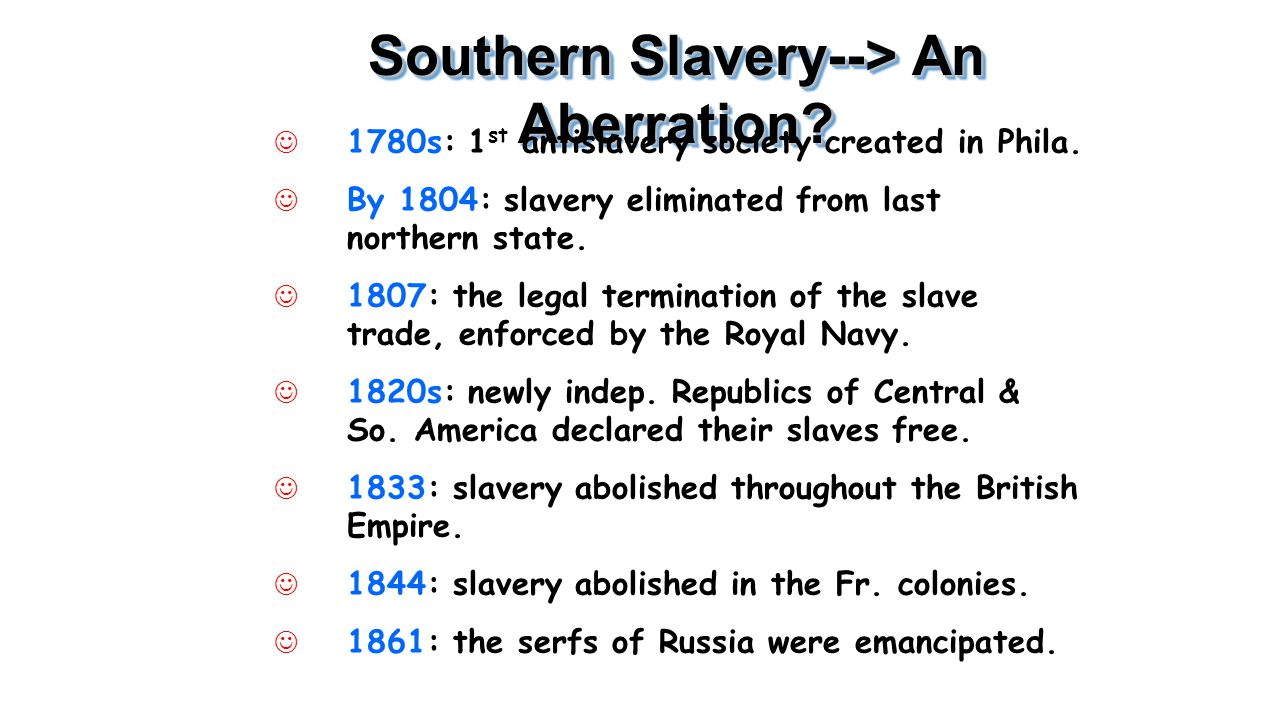 Southern Slavery--> An Aberration? J 1780s: 1 st antislavery society created in Phila. J By 1804: slavery eliminated from last northern state. J 1807: