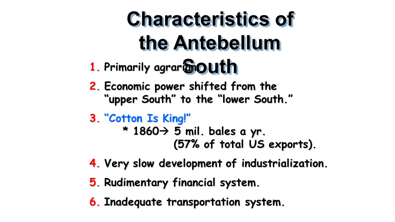 "Characteristics of the Antebellum South 1.Primarily agrarian. 2.Economic power shifted from the ""upper South"" to the ""lower South."" 3.""Cotton Is King!"