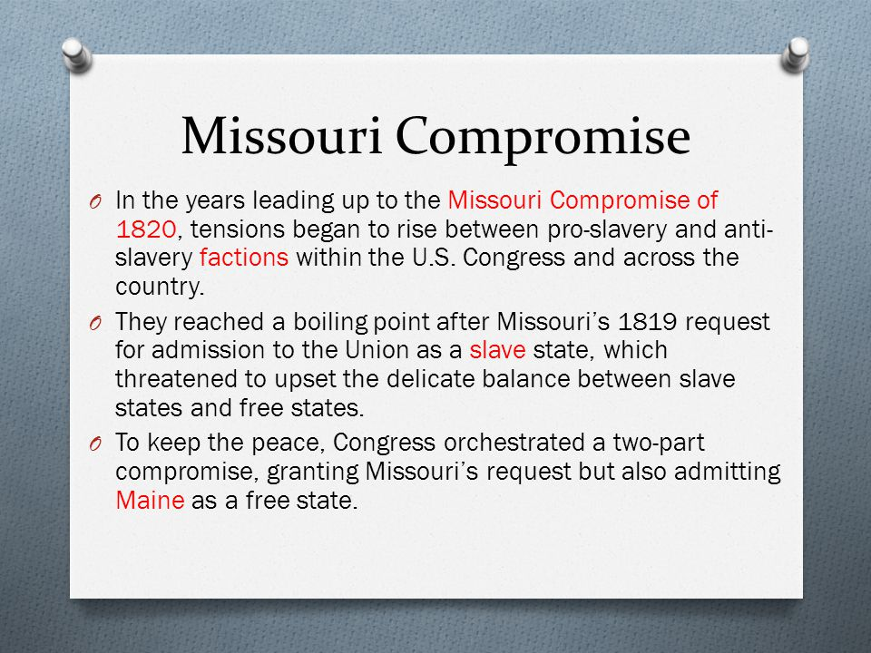 Missouri Compromise O In the years leading up to the Missouri Compromise of 1820, tensions began to rise between pro-slavery and anti- slavery faction