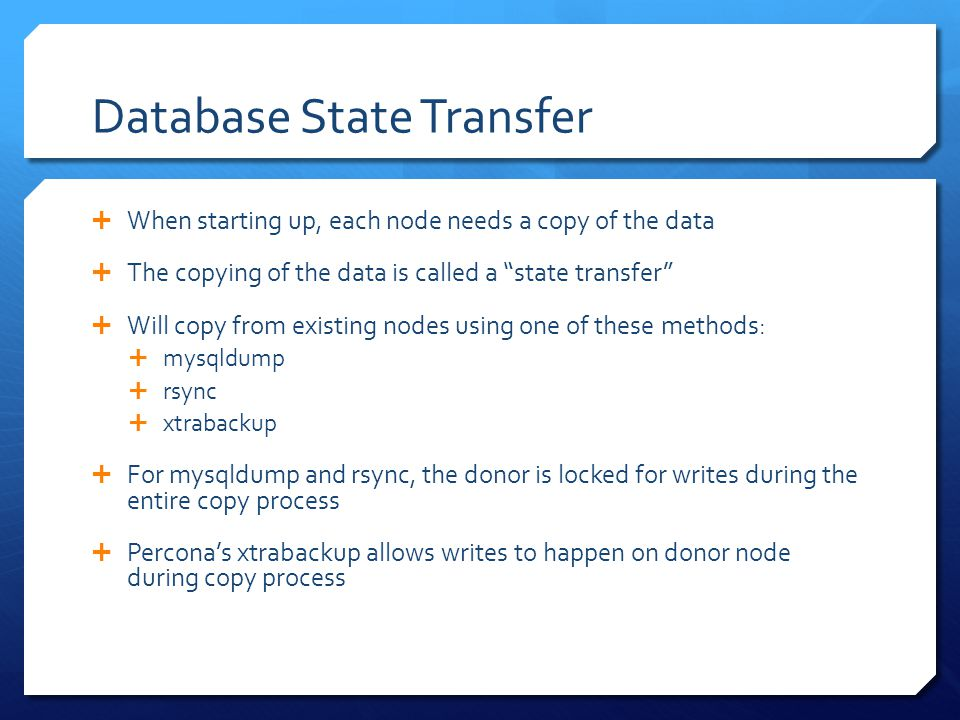 Database State Transfer  When starting up, each node needs a copy of the data  The copying of the data is called a state transfer  Will copy from existing nodes using one of these methods:  mysqldump  rsync  xtrabackup  For mysqldump and rsync, the donor is locked for writes during the entire copy process  Percona's xtrabackup allows writes to happen on donor node during copy process