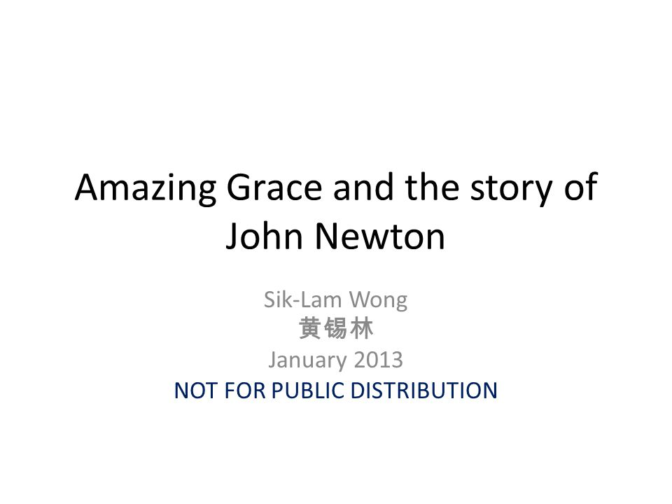 Amazing Grace and the story of John Newton Sik-Lam Wong 黄锡林 January 2013 NOT FOR PUBLIC DISTRIBUTION