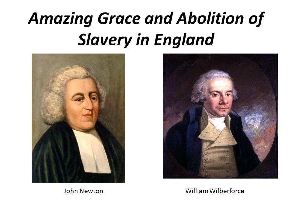 Amazing Grace and Abolition of Slavery in England John NewtonWilliam Wilberforce