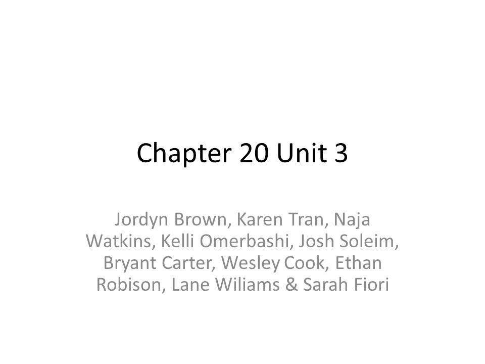 Chapter 20 Unit 3 Jordyn Brown, Karen Tran, Naja Watkins, Kelli Omerbashi, Josh Soleim, Bryant Carter, Wesley Cook, Ethan Robison, Lane Wiliams & Sara