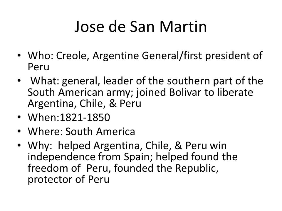 Jose de San Martin Who: Creole, Argentine General/first president of Peru What: general, leader of the southern part of the South American army; joine