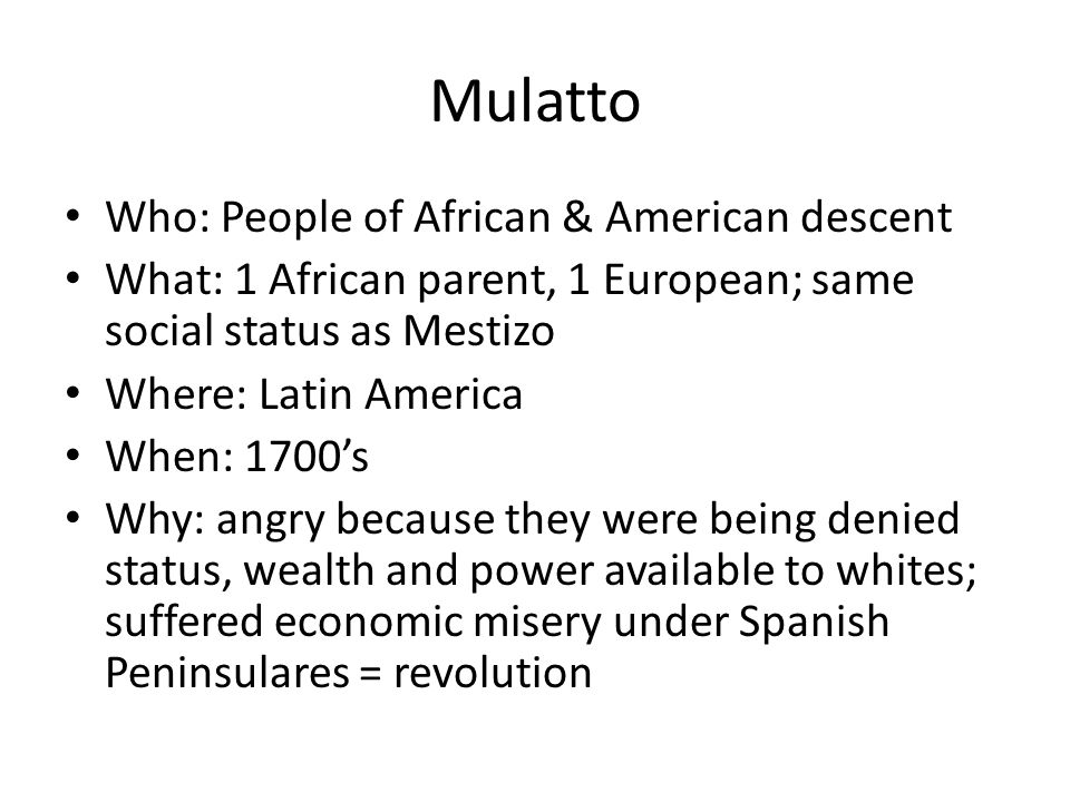 Mulatto Who: People of African & American descent What: 1 African parent, 1 European; same social status as Mestizo Where: Latin America When: 1700's Why: angry because they were being denied status, wealth and power available to whites; suffered economic misery under Spanish Peninsulares = revolution