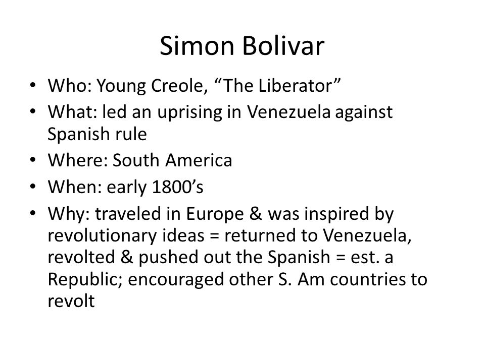 """Simon Bolivar Who: Young Creole, """"The Liberator"""" What: led an uprising in Venezuela against Spanish rule Where: South America When: early 1800's Why:"""