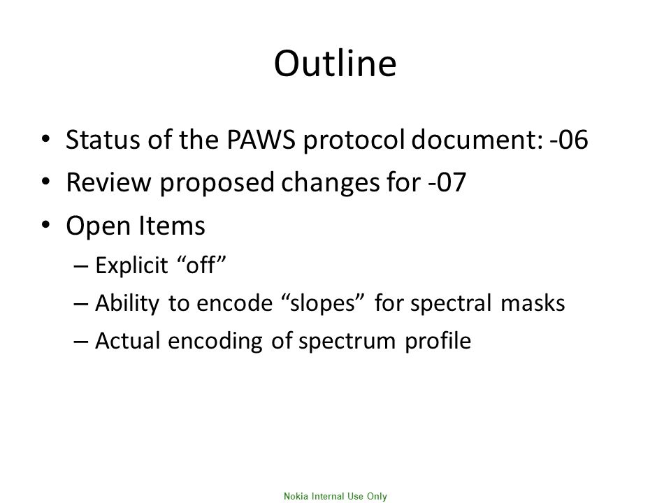 Nokia Internal Use Only Outline Status of the PAWS protocol document: -06 Review proposed changes for -07 Open Items – Explicit off – Ability to encode slopes for spectral masks – Actual encoding of spectrum profile