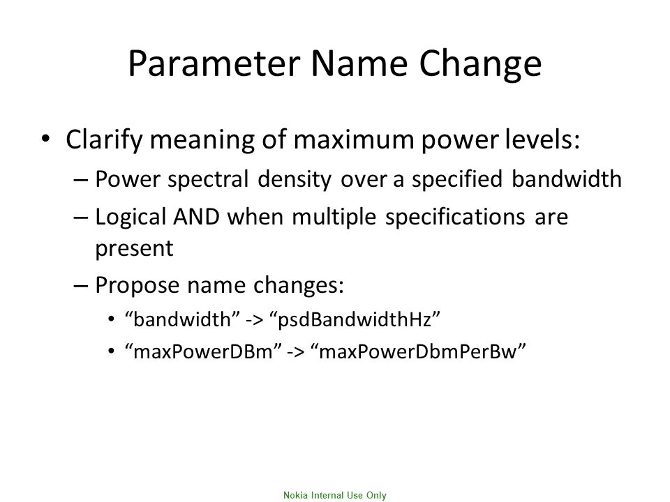 Nokia Internal Use Only Parameter Name Change Clarify meaning of maximum power levels: – Power spectral density over a specified bandwidth – Logical AND when multiple specifications are present – Propose name changes: bandwidth -> psdBandwidthHz maxPowerDBm -> maxPowerDbmPerBw