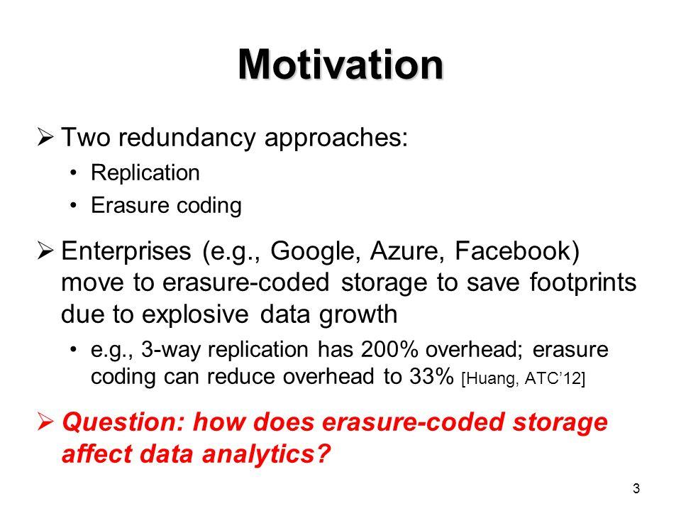 Motivation  Two redundancy approaches: Replication Erasure coding  Enterprises (e.g., Google, Azure, Facebook) move to erasure-coded storage to save footprints due to explosive data growth e.g., 3-way replication has 200% overhead; erasure coding can reduce overhead to 33% [Huang, ATC'12]  Question: how does erasure-coded storage affect data analytics.