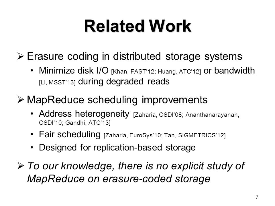 Related Work  Erasure coding in distributed storage systems Minimize disk I/O [Khan, FAST'12; Huang, ATC'12] or bandwidth [Li, MSST'13] during degraded reads  MapReduce scheduling improvements Address heterogeneity [Zaharia, OSDI'08; Ananthanarayanan, OSDI'10; Gandhi, ATC'13] Fair scheduling [Zaharia, EuroSys'10; Tan, SIGMETRICS'12] Designed for replication-based storage  To our knowledge, there is no explicit study of MapReduce on erasure-coded storage 7