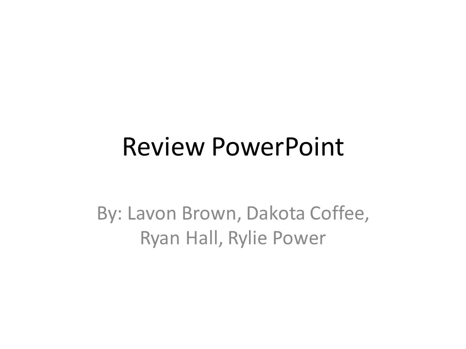 Review PowerPoint By: Lavon Brown, Dakota Coffee, Ryan Hall, Rylie Power