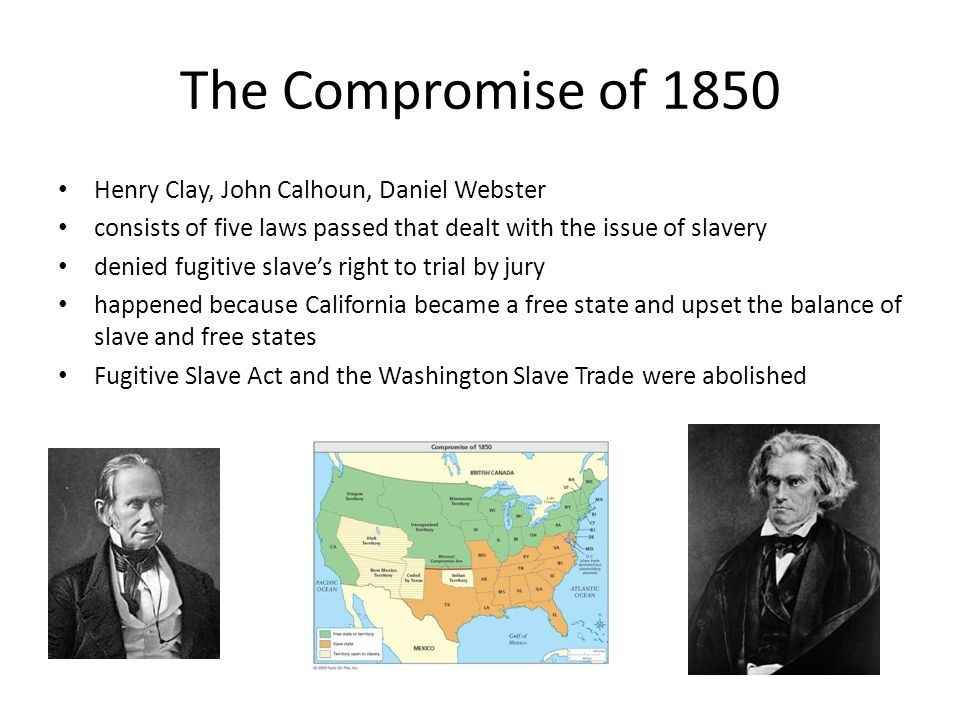 The Compromise of 1850 Henry Clay, John Calhoun, Daniel Webster consists of five laws passed that dealt with the issue of slavery denied fugitive slave's right to trial by jury happened because California became a free state and upset the balance of slave and free states Fugitive Slave Act and the Washington Slave Trade were abolished