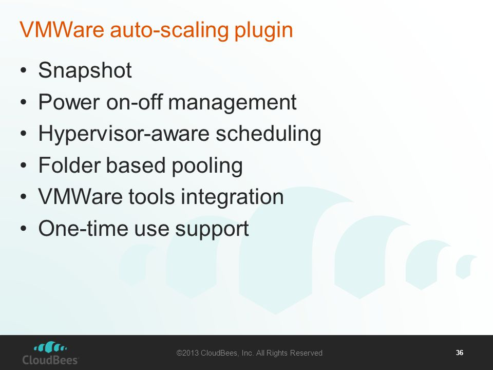 ©2013 CloudBees, Inc. All Rights Reserved 36 VMWare auto-scaling plugin Snapshot Power on-off management Hypervisor-aware scheduling Folder based pool