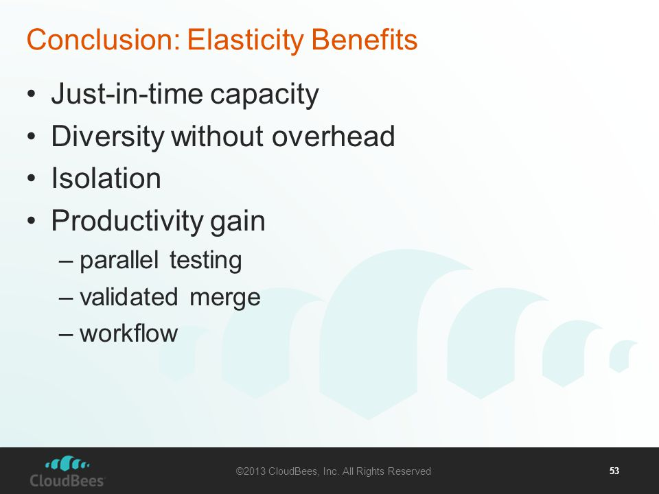 ©2013 CloudBees, Inc. All Rights Reserved 53 Conclusion: Elasticity Benefits Just-in-time capacity Diversity without overhead Isolation Productivity g