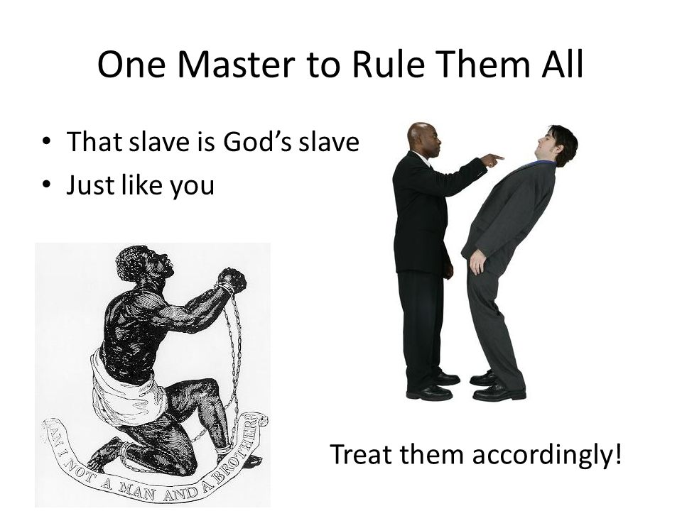 One Master to Rule Them All That slave is God's slave Just like you Treat them accordingly!