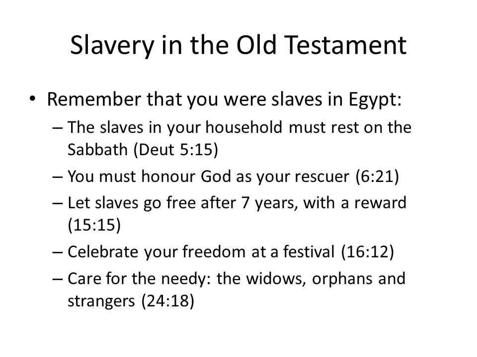 Slavery in the Old Testament Remember that you were slaves in Egypt: – The slaves in your household must rest on the Sabbath (Deut 5:15) – You must honour God as your rescuer (6:21) – Let slaves go free after 7 years, with a reward (15:15) – Celebrate your freedom at a festival (16:12) – Care for the needy: the widows, orphans and strangers (24:18)