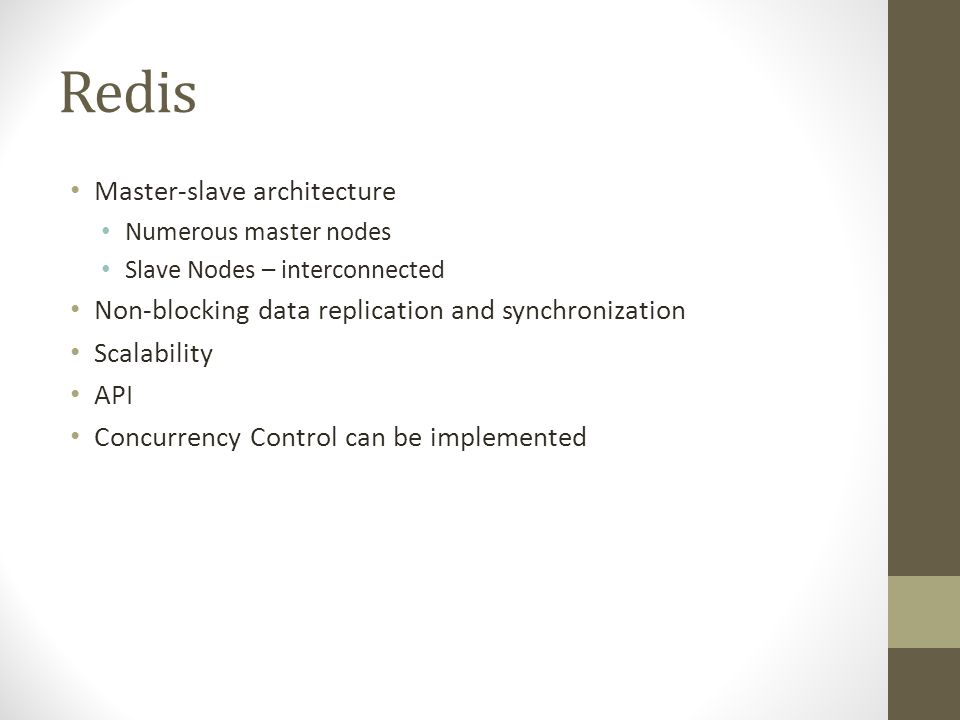 Redis Master-slave architecture Numerous master nodes Slave Nodes – interconnected Non-blocking data replication and synchronization Scalability API Concurrency Control can be implemented