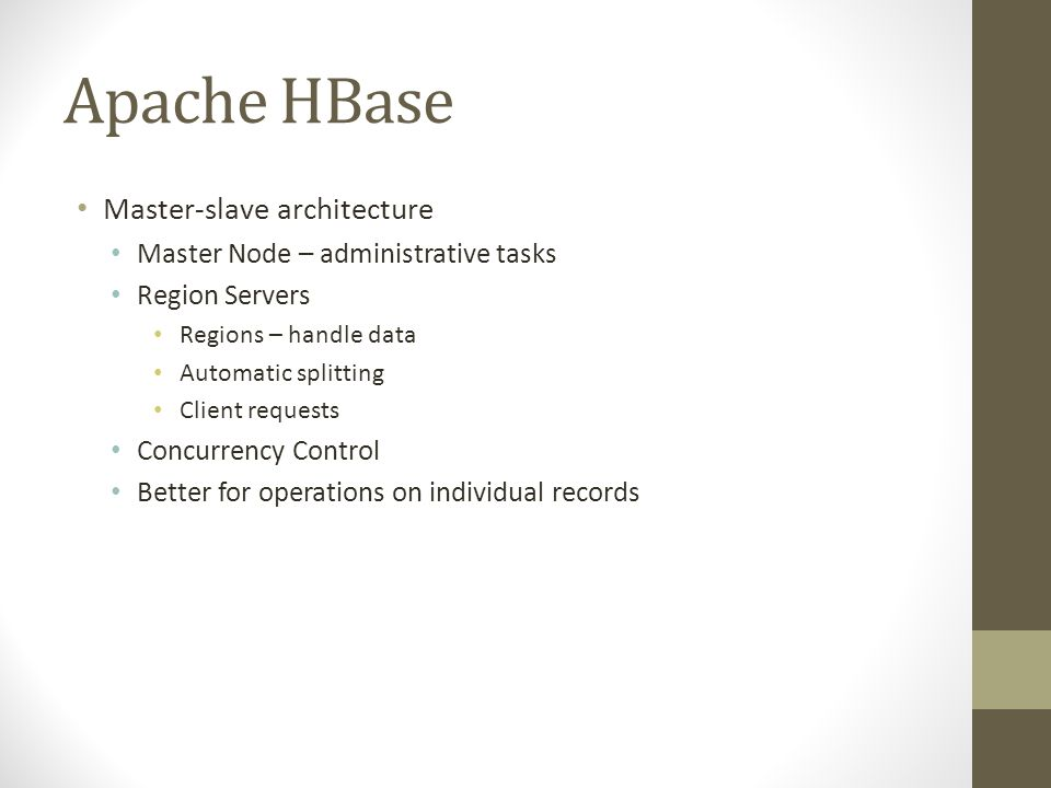 Apache HBase Master-slave architecture Master Node – administrative tasks Region Servers Regions – handle data Automatic splitting Client requests Concurrency Control Better for operations on individual records