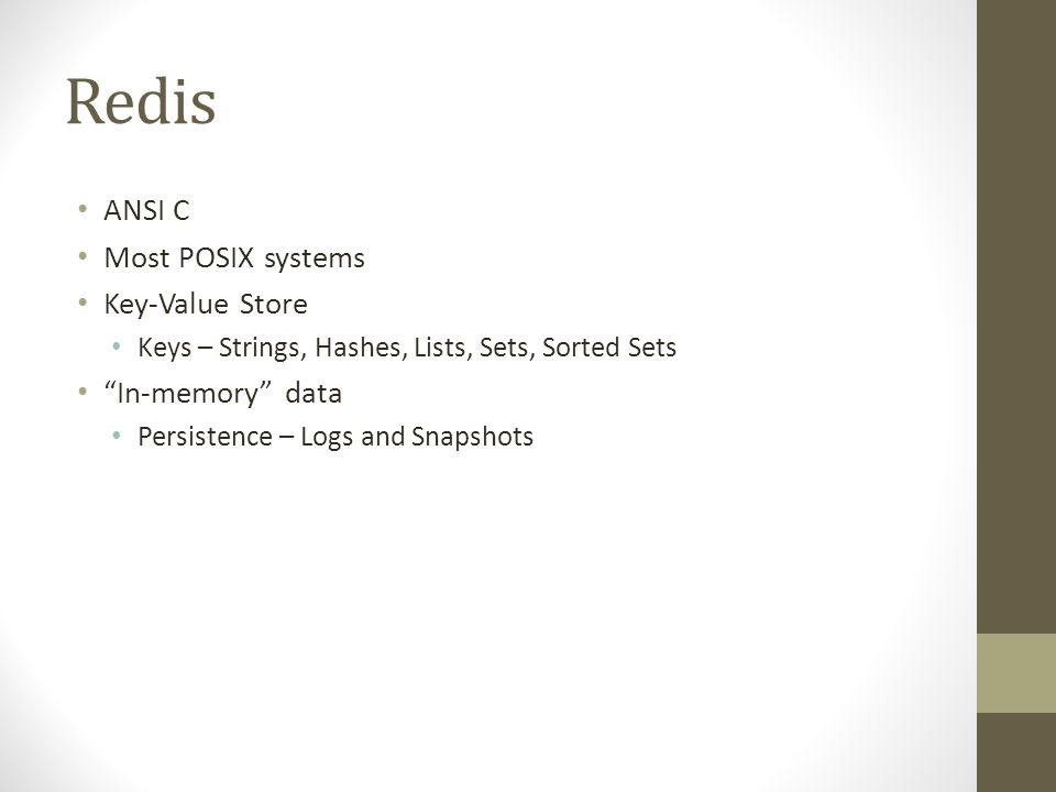 Redis ANSI C Most POSIX systems Key-Value Store Keys – Strings, Hashes, Lists, Sets, Sorted Sets In-memory data Persistence – Logs and Snapshots