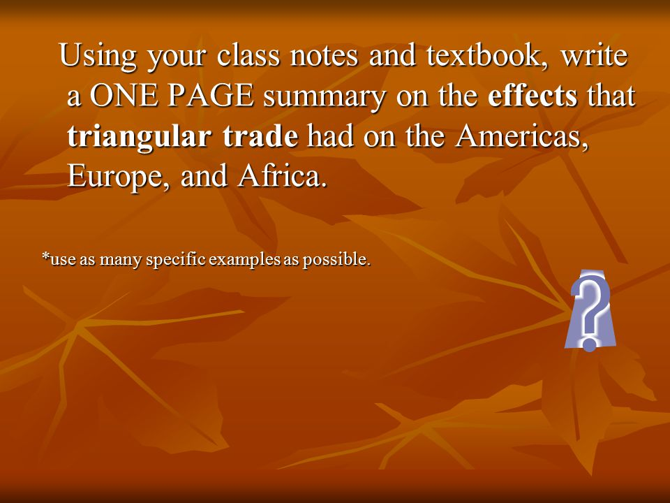 Using your class notes and textbook, write a ONE PAGE summary on the effects that triangular trade had on the Americas, Europe, and Africa.