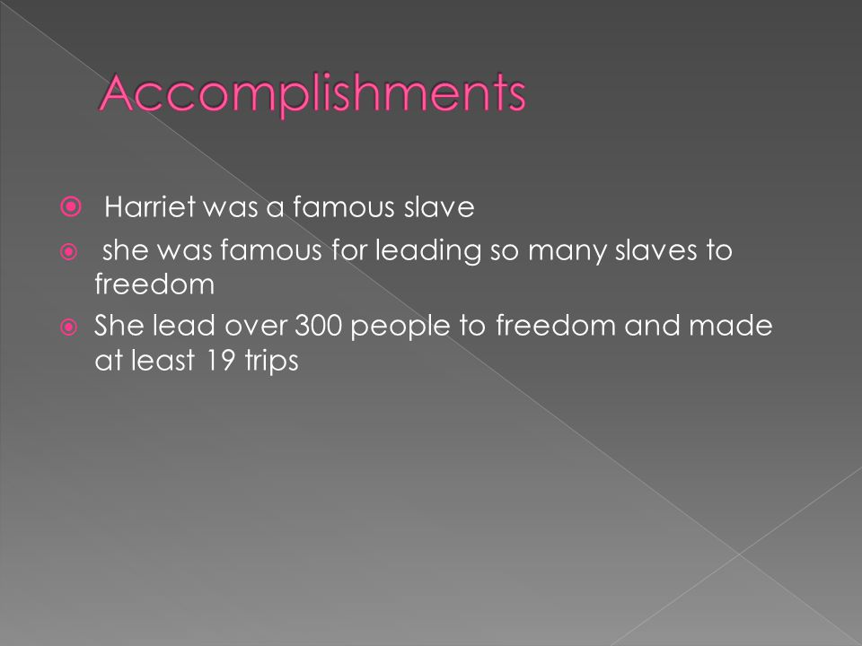  Harriet was a famous slave  she was famous for leading so many slaves to freedom  She lead over 300 people to freedom and made at least 19 trips
