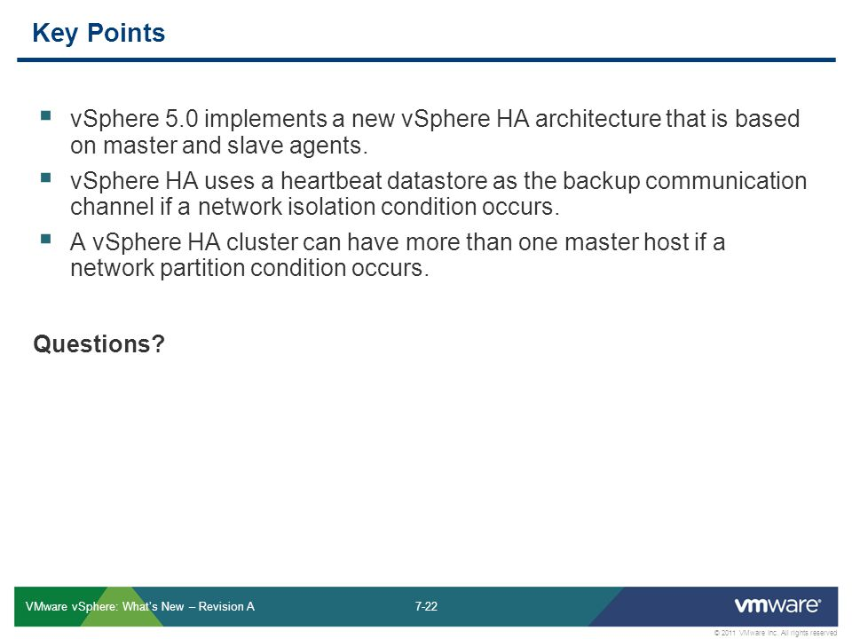 7-22 © 2011 VMware Inc. All rights reserved VMware vSphere: What's New – Revision A Key Points  vSphere 5.0 implements a new vSphere HA architecture