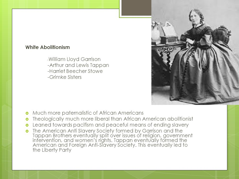 White Abolitionism - William Lloyd Garrison -Arthur and Lewis Tappan -Harriet Beecher Stowe -Grimke Sisters  Much more paternalistic of African Americans  Theologically much more liberal than African American abolitionist  Leaned towards pacifism and peaceful means of ending slavery  The American Anti Slavery Society formed by Garrison and the Tappan Brothers eventually split over issues of religion, government intervention, and women's rights.