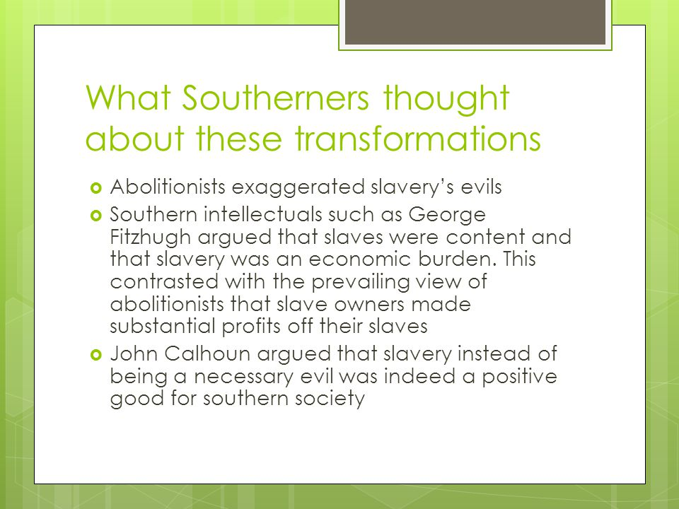 What Southerners thought about these transformations  Abolitionists exaggerated slavery's evils  Southern intellectuals such as George Fitzhugh argued that slaves were content and that slavery was an economic burden.