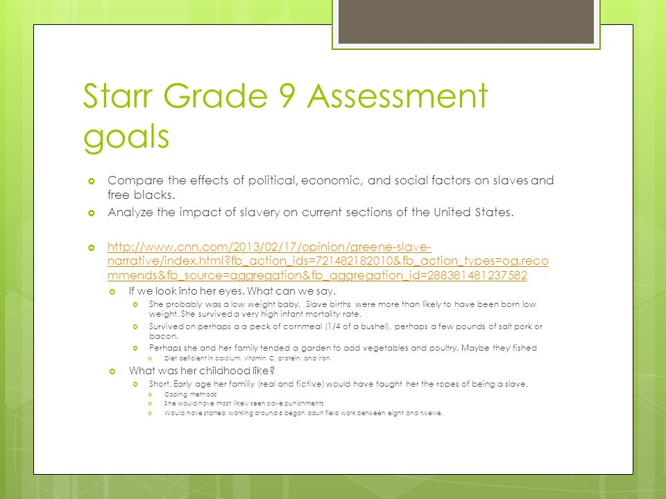 Starr Grade 9 Assessment goals  Compare the effects of political, economic, and social factors on slaves and free blacks.