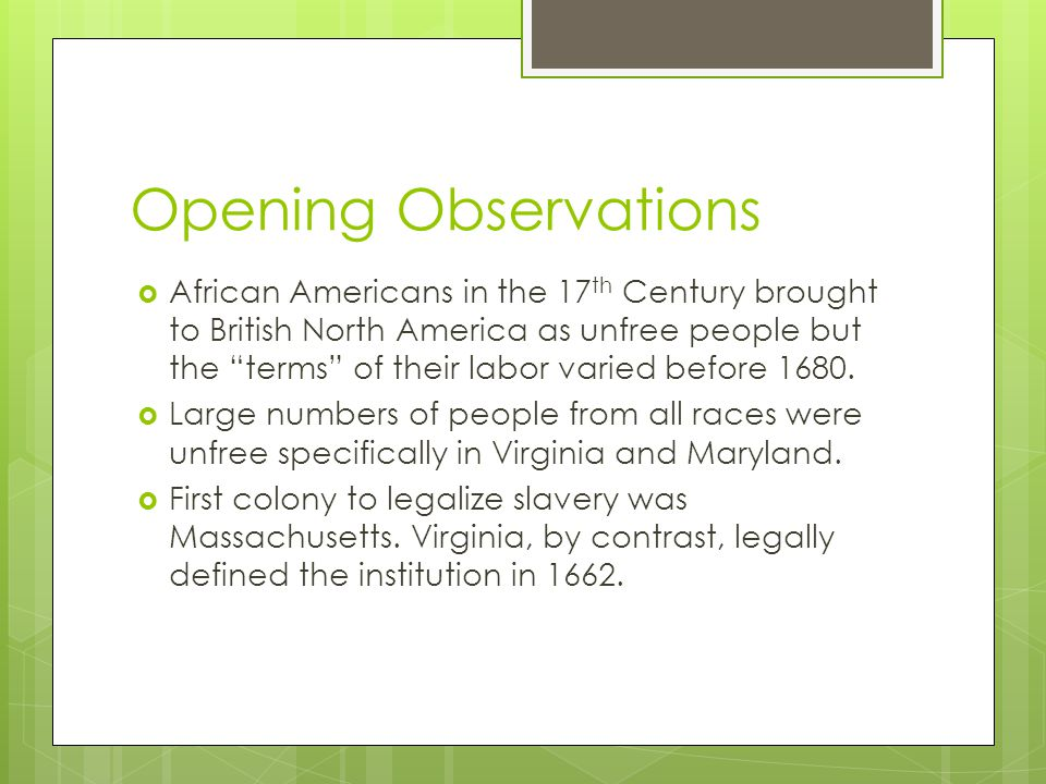 Opening Observations  African Americans in the 17 th Century brought to British North America as unfree people but the terms of their labor varied before 1680.