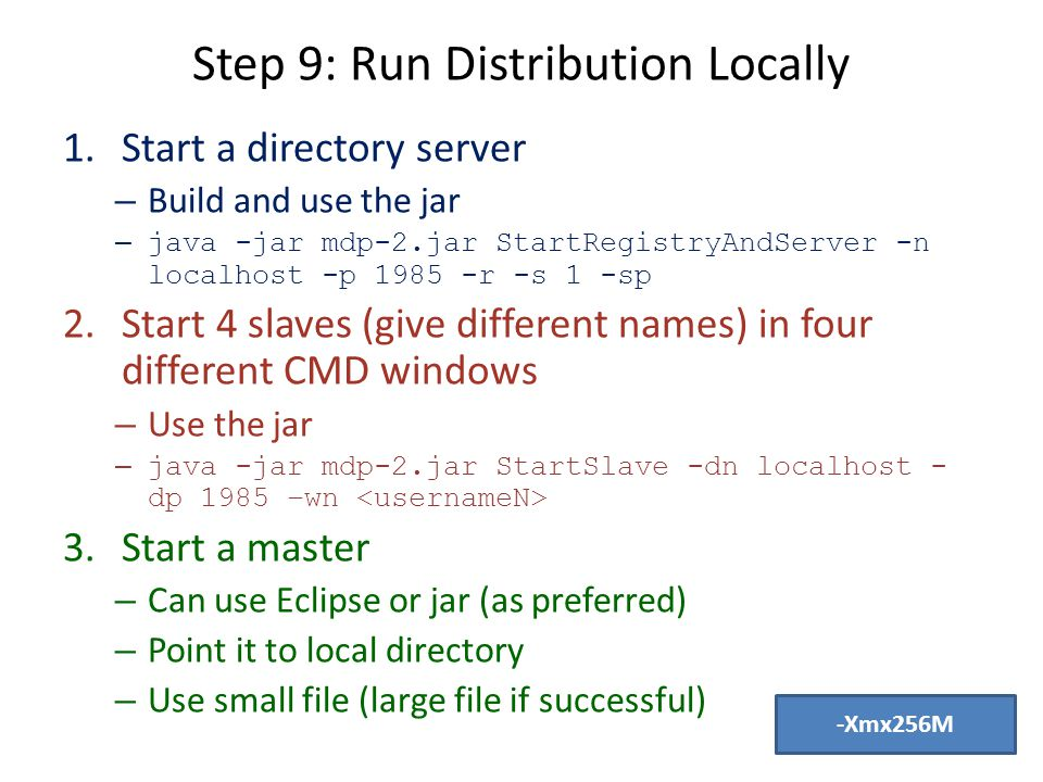 Step 9: Run Distribution Locally 1.Start a directory server – Build and use the jar – java -jar mdp-2.jar StartRegistryAndServer -n localhost -p 1985 -r -s 1 -sp 2.Start 4 slaves (give different names) in four different CMD windows – Use the jar – java -jar mdp-2.jar StartSlave -dn localhost - dp 1985 –wn 3.Start a master – Can use Eclipse or jar (as preferred) – Point it to local directory – Use small file (large file if successful) -Xmx256M