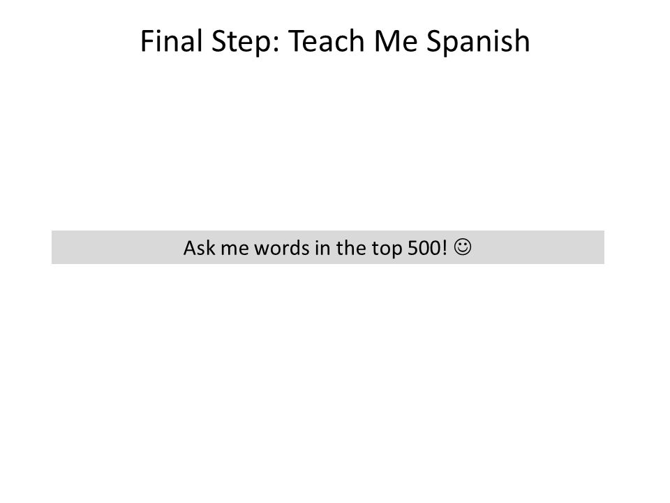 Final Step: Teach Me Spanish Ask me words in the top 500!