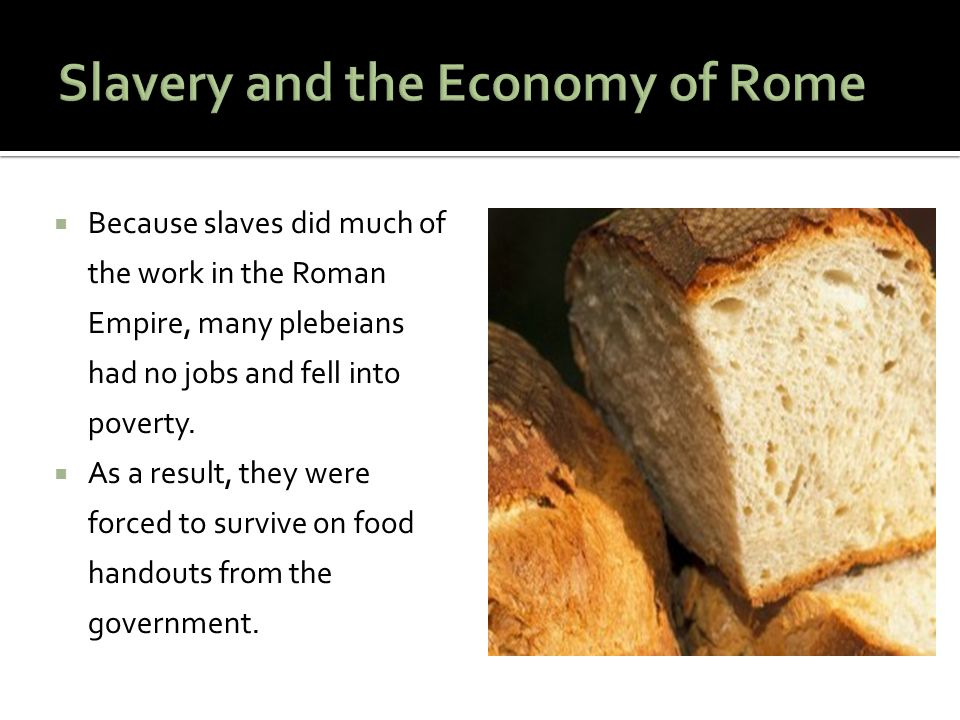  Because slaves did much of the work in the Roman Empire, many plebeians had no jobs and fell into poverty.  As a result, they were forced to surviv