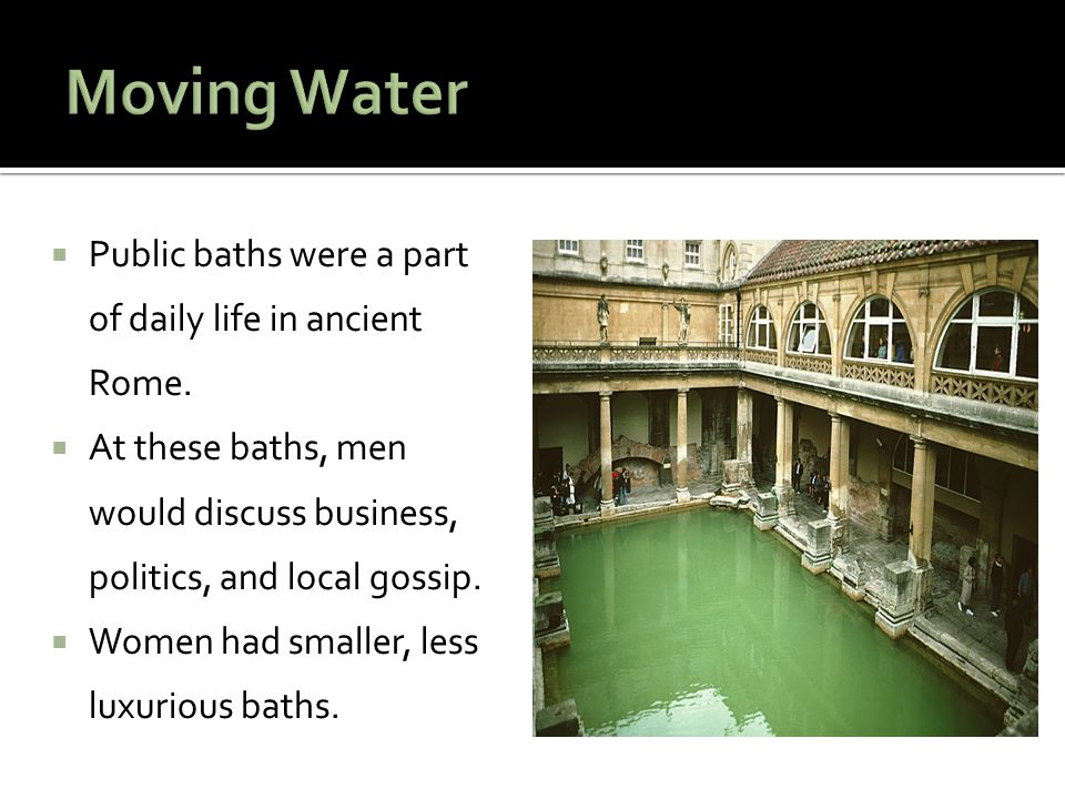  Public baths were a part of daily life in ancient Rome.  At these baths, men would discuss business, politics, and local gossip.  Women had smalle