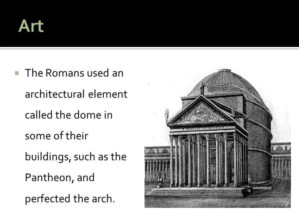  The Romans used an architectural element called the dome in some of their buildings, such as the Pantheon, and perfected the arch.