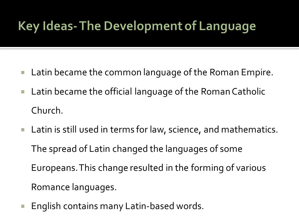  Latin became the common language of the Roman Empire.  Latin became the official language of the Roman Catholic Church.  Latin is still used in te