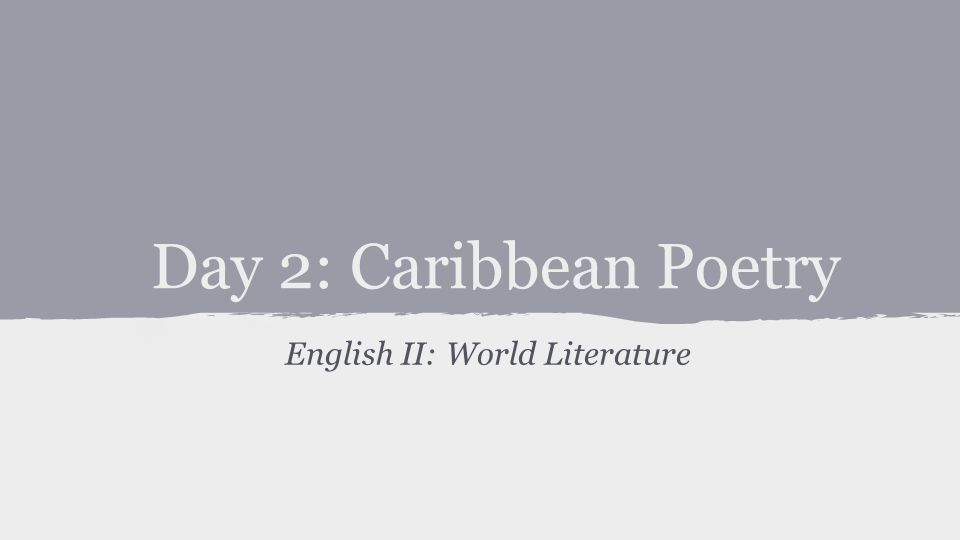 Day 2: Caribbean Poetry English II: World Literature
