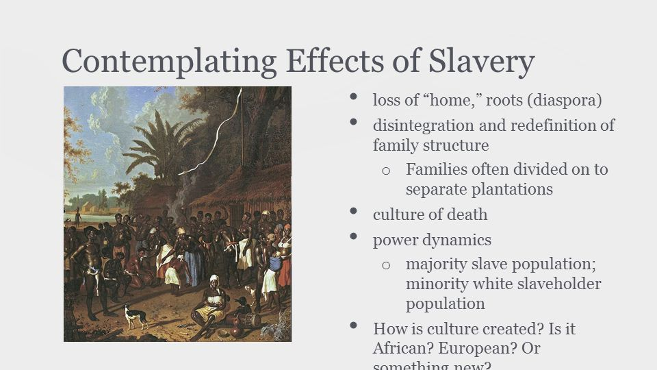 "Contemplating Effects of Slavery loss of ""home,"" roots (diaspora) disintegration and redefinition of family structure o Families often divided on to s"
