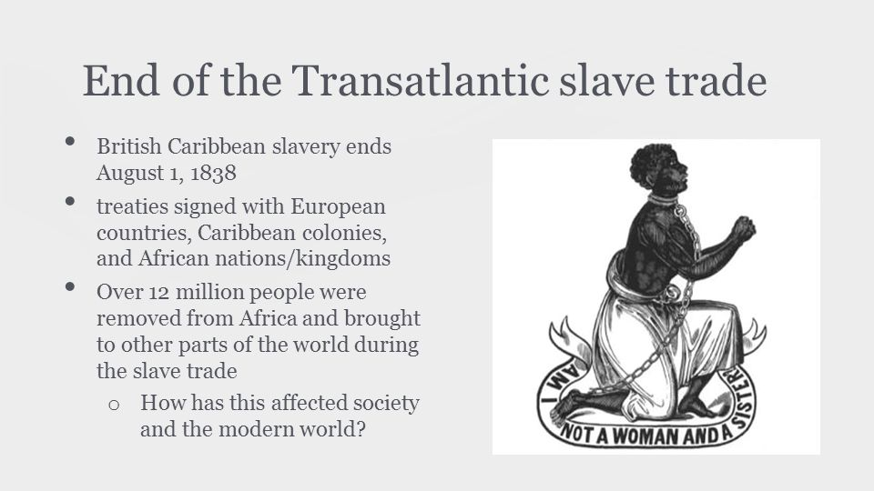 End of the Transatlantic slave trade British Caribbean slavery ends August 1, 1838 treaties signed with European countries, Caribbean colonies, and Af