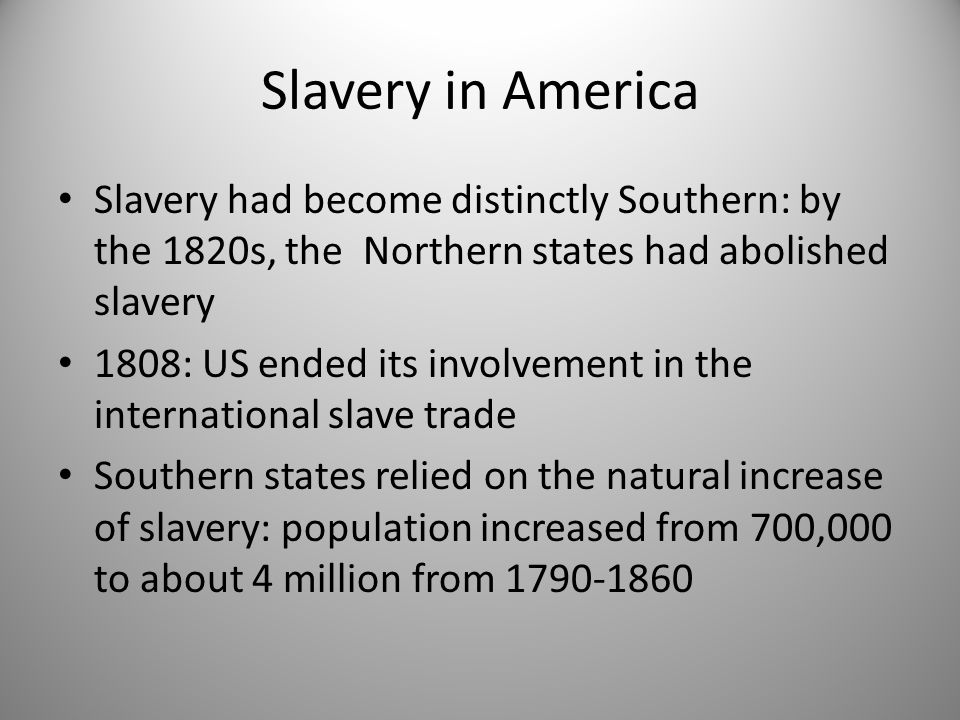 Slavery in America Slavery had become distinctly Southern: by the 1820s, the Northern states had abolished slavery 1808: US ended its involvement in t