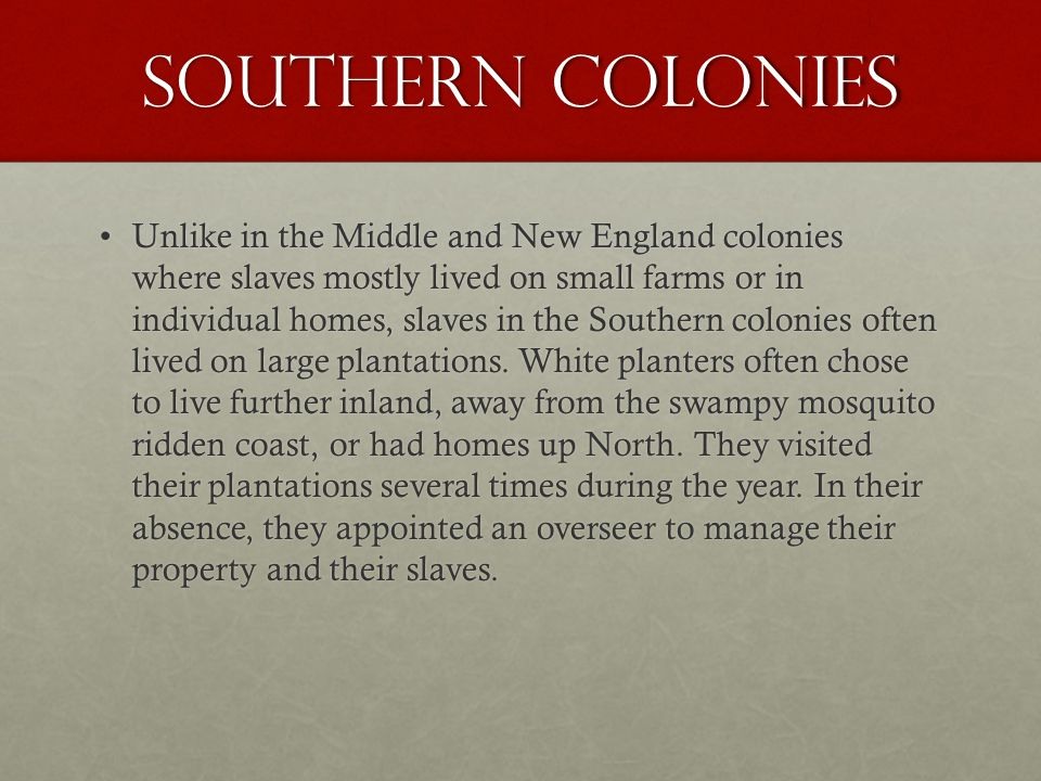 Southern Colonies Unlike in the Middle and New England colonies where slaves mostly lived on small farms or in individual homes, slaves in the Southern colonies often lived on large plantations.