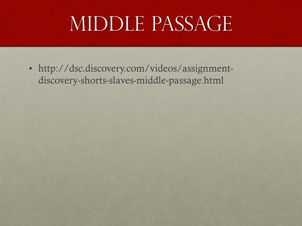 Middle Passage http://dsc.discovery.com/videos/assignment- discovery-shorts-slaves-middle-passage.htmlhttp://dsc.discovery.com/videos/assignment- discovery-shorts-slaves-middle-passage.html