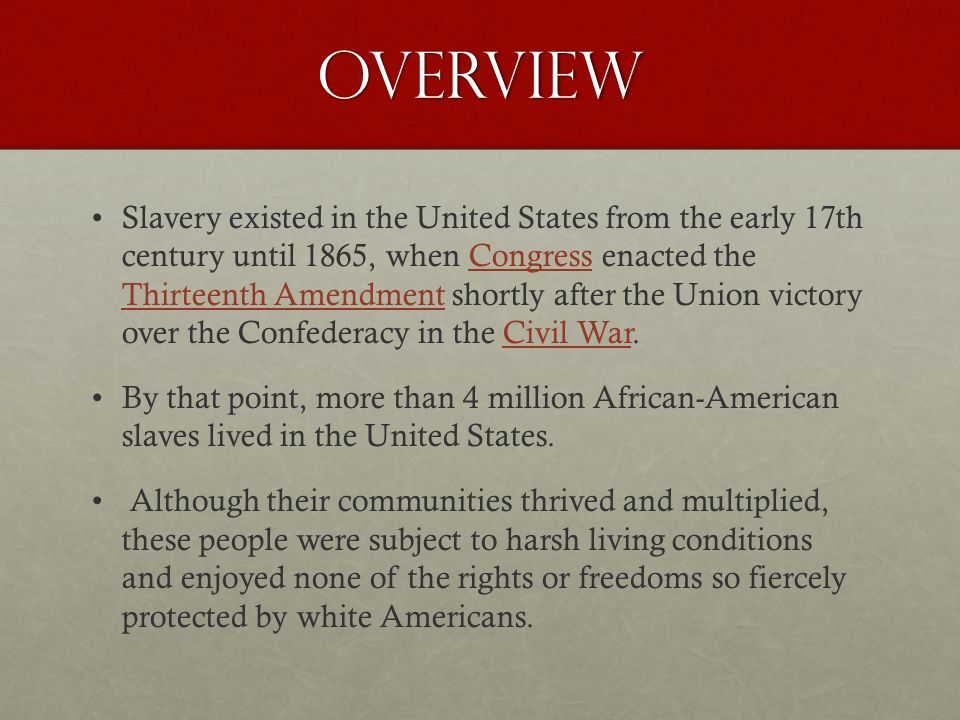 Overview Slavery existed in the United States from the early 17th century until 1865, when Congress enacted the Thirteenth Amendment shortly after the Union victory over the Confederacy in the Civil War.Congress Thirteenth AmendmentCivil War By that point, more than 4 million African-American slaves lived in the United States.
