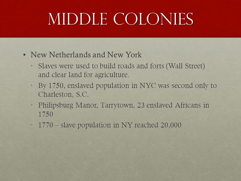 Middle Colonies New Netherlands and New YorkNew Netherlands and New York Slaves were used to build roads and forts (Wall Street) and clear land for agriculture.Slaves were used to build roads and forts (Wall Street) and clear land for agriculture.