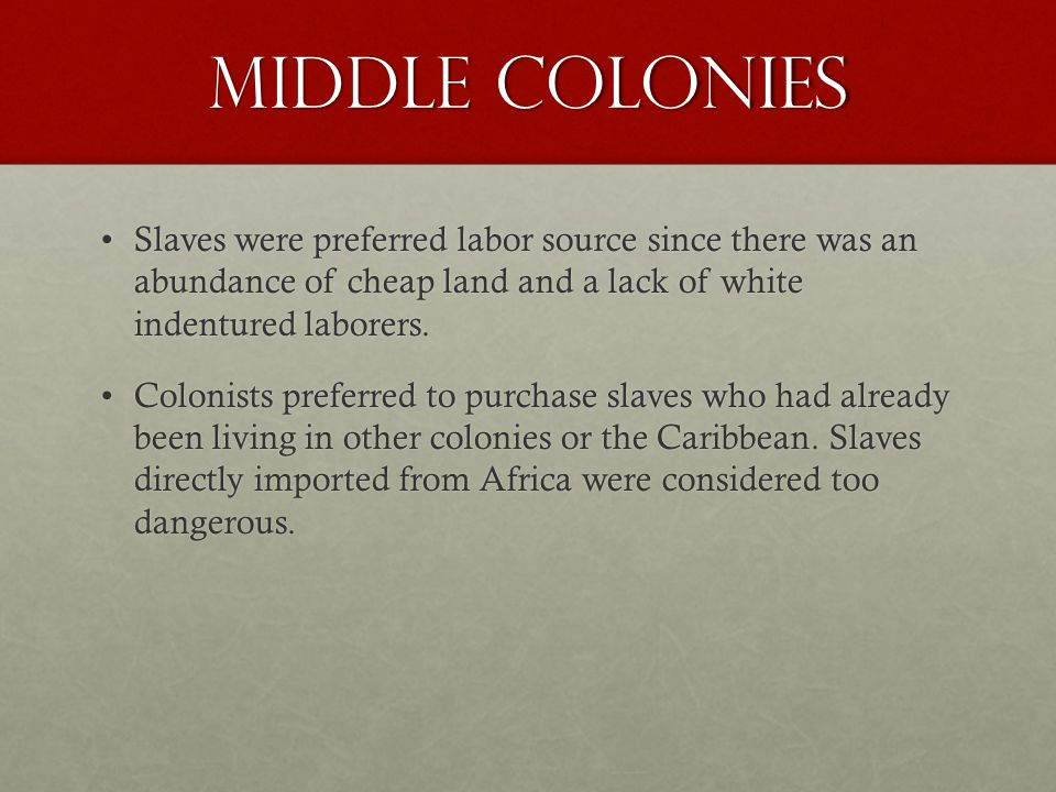 Middle Colonies Slaves were preferred labor source since there was an abundance of cheap land and a lack of white indentured laborers.Slaves were preferred labor source since there was an abundance of cheap land and a lack of white indentured laborers.