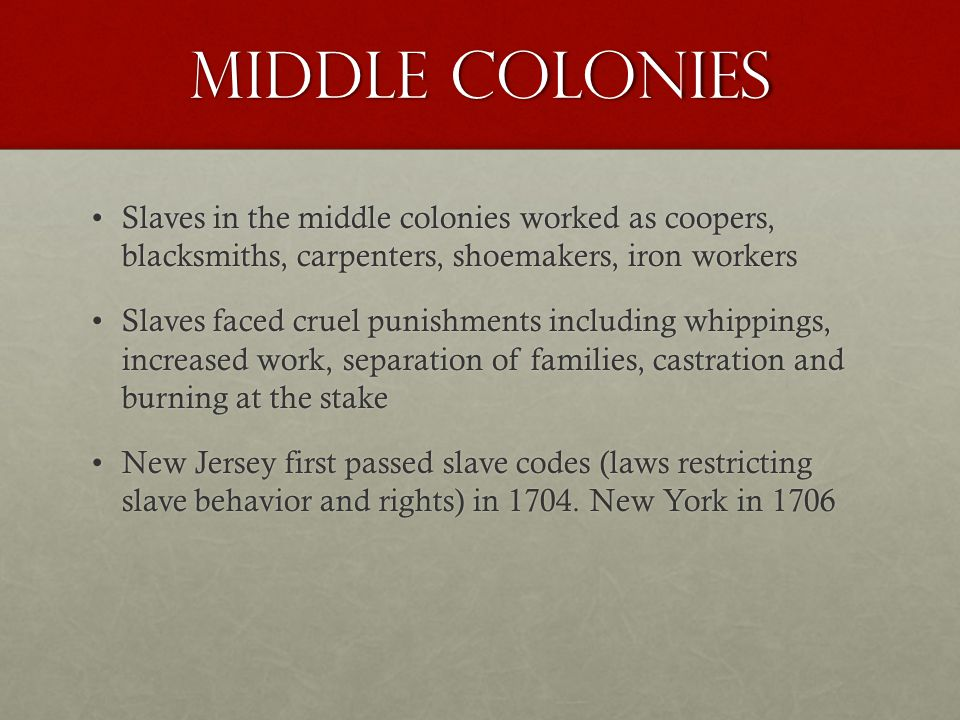 Middle Colonies Slaves in the middle colonies worked as coopers, blacksmiths, carpenters, shoemakers, iron workersSlaves in the middle colonies worked as coopers, blacksmiths, carpenters, shoemakers, iron workers Slaves faced cruel punishments including whippings, increased work, separation of families, castration and burning at the stakeSlaves faced cruel punishments including whippings, increased work, separation of families, castration and burning at the stake New Jersey first passed slave codes (laws restricting slave behavior and rights) in 1704.