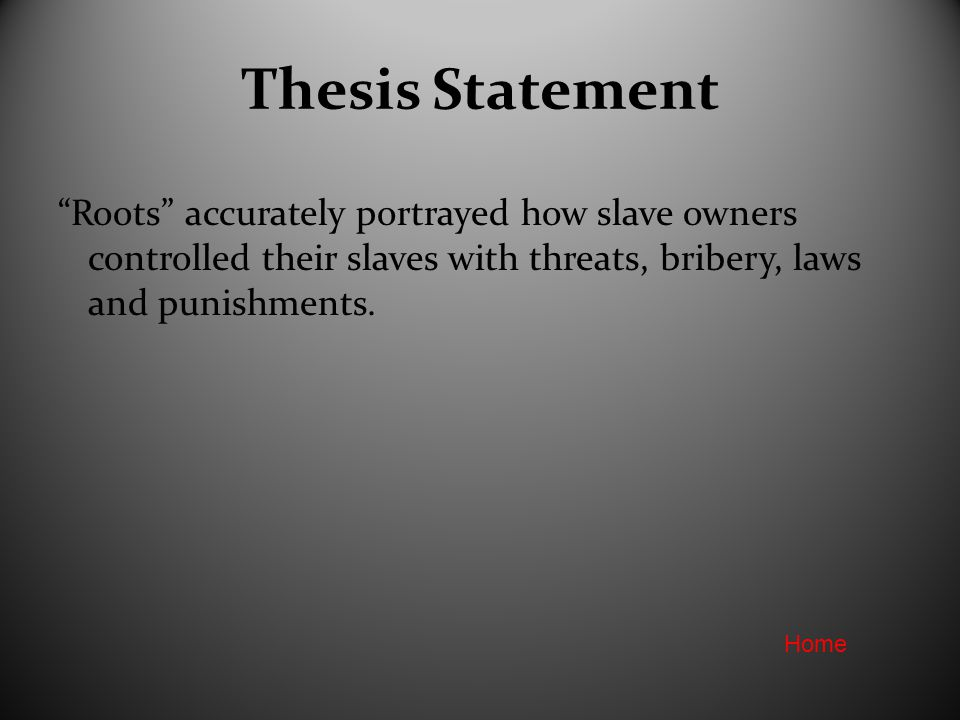 Thesis Statement Roots accurately portrayed how slave owners controlled their slaves with threats, bribery, laws and punishments.